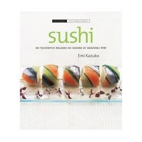 Sushi. Od tęczowych roladek do sashimi ze smażonej ryby