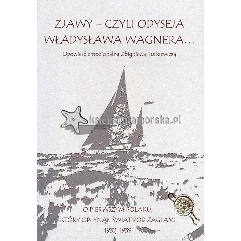 Zjawy - czyli odyseja Władysława Wagnera. O pierwszym Polaku, który opłynął świat pod żaglami 1932-1939